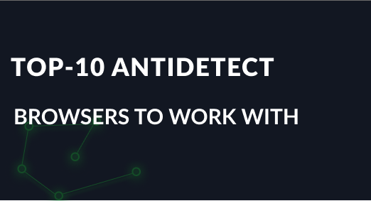 TOP-10 Anti detect browsers to work with