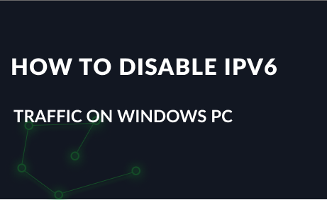 How to Disable IPv6 Traffic on my Windows PC